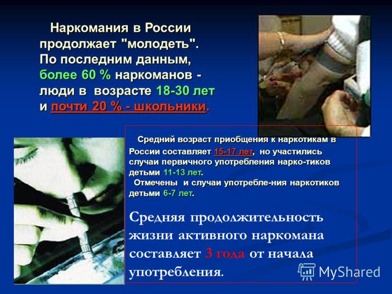 Средний возраст приобщения к наркотикам в России составляет 15-17 лет, но участились случаи первичного употребления нарко-тиков детьми 11-13 лет. Отмечены и случаи употребле-ния наркотиков детьми 6-7 лет. Средний возраст приобщения к наркотикам в Рос