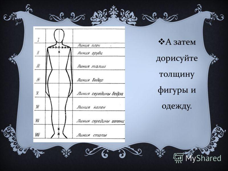 А затем дорисуйте толщину фигуры и одежду.