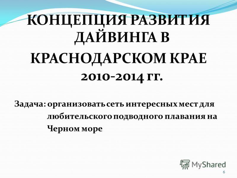 КОНЦЕПЦИЯ РАЗВИТИЯ ДАЙВИНГА В КРАСНОДАРСКОМ КРАЕ 2010-2014 гг. Задача: организовать сеть интересных мест для любительского подводного плавания на Черном море 6