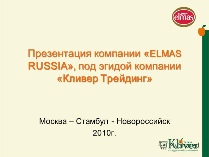 Презентация компании « ELMAS RUSSIA», под эгидой компании «Кливер Трейдинг» Москва – Стамбул - Новороссийск 2010г.