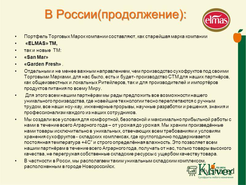 В России(продолжение): Портфель Торговых Марок компании составляют, как старейшая марка компании «ELMAS» ТМ, так и новые ТМ: «San Mar» «Garden Fresh». Отдельным и не менее важным направлением, чем производство сухофруктов под своими Торговыми Марками