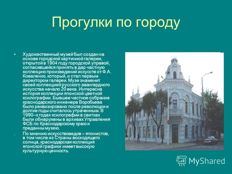 Прогулки по городу Художественный музей был создан на основе городской картинной галереи, открытой в 1904 году городской управой, согласившейся принять в дар частную коллекцию произведений искусств от Ф.А. Коваленко, который, и стал первым директором
