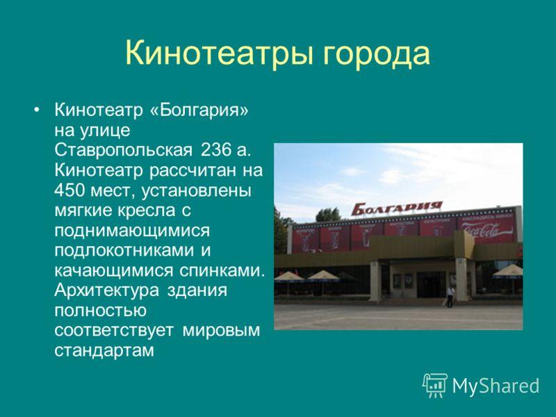 Кинотеатры города Кинотеатр «Болгария» на улице Ставропольская 236 а. Кинотеатр рассчитан на 450 мест, установлены мягкие кресла с поднимающимися подлокотниками и качающимися спинками. Архитектура здания полностью соответствует мировым стандартам