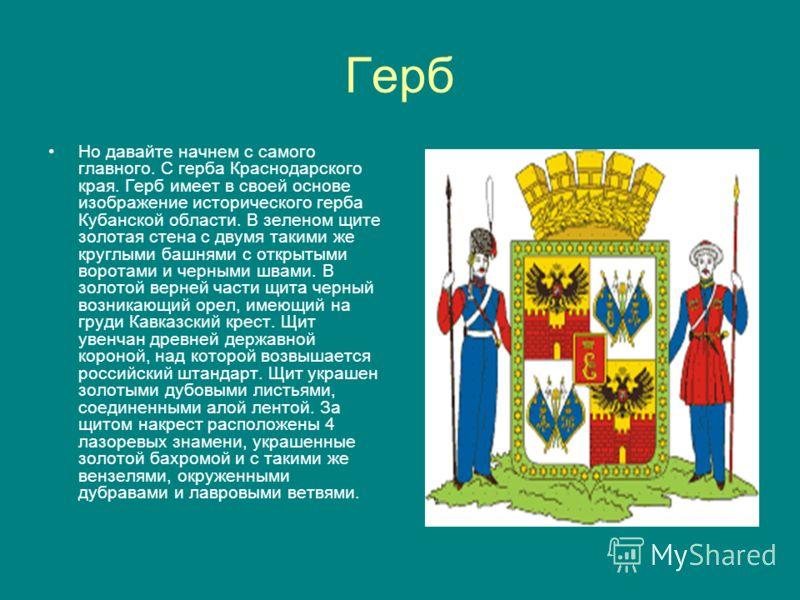 Герб Но давайте начнем с самого главного. С герба Краснодарского края. Герб имеет в своей основе изображение исторического герба Кубанской области. В зеленом щите золотая стена с двумя такими же круглыми башнями с открытыми воротами и черными швами.