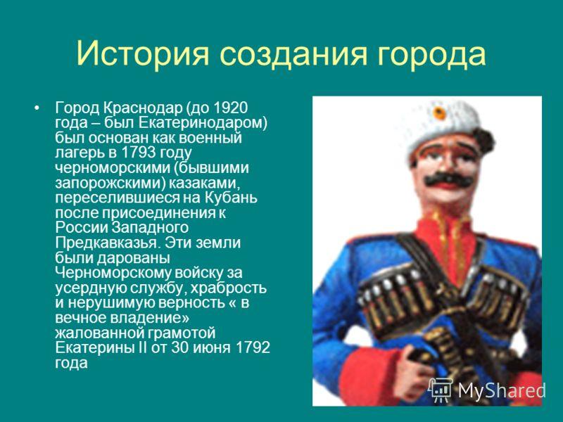 История создания города Город Краснодар (до 1920 года – был Екатеринодаром) был основан как военный лагерь в 1793 году черноморскими (бывшими запорожскими) казаками, переселившиеся на Кубань после присоединения к России Западного Предкавказья. Эти зе