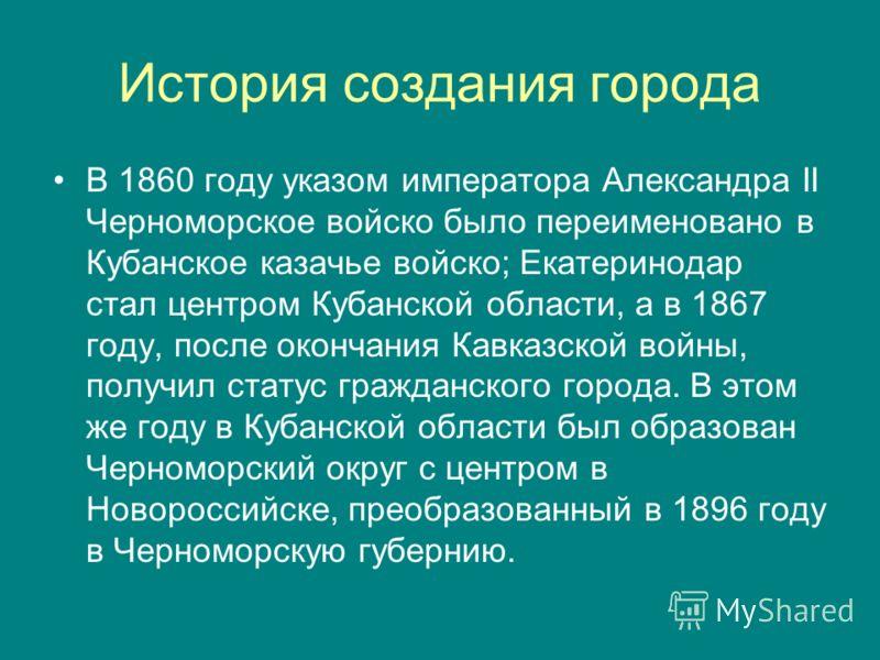 История создания города В 1860 году указом императора Александра II Черноморское войско было переименовано в Кубанское казачье войско; Екатеринодар стал центром Кубанской области, а в 1867 году, после окончания Кавказской войны, получил статус гражда