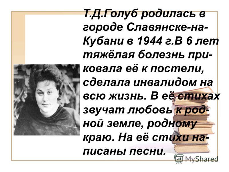 Т.Д.Голуб родилась в городе Славянске-на- Кубани в 1944 г.В 6 лет тяжёлая болезнь при- ковала её к постели, сделала инвалидом на всю жизнь. В её стихах звучат любовь к род- ной земле, родному краю. На её стихи на- писаны песни.