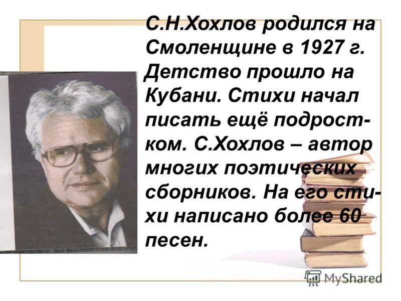 С.Н.Хохлов родился на Смоленщине в 1927 г. Детство прошло на Кубани. Стихи начал писать ещё подрост- ком. С.Хохлов – автор многих поэтических сборников. На его сти- хи написано более 60 песен.