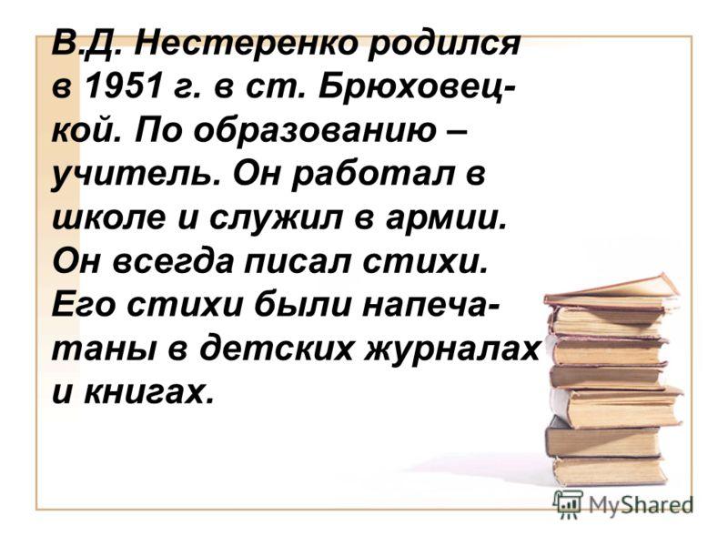 В.Д. Нестеренко родился в 1951 г. в ст. Брюховец- кой. По образованию – учитель. Он работал в школе и служил в армии. Он всегда писал стихи. Его стихи были напеча- таны в детских журналах и книгах.