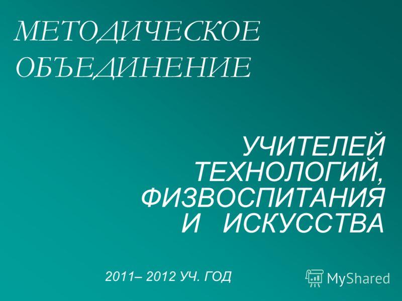 МЕТОДИЧЕСКОЕ ОБЪЕДИНЕНИЕ УЧИТЕЛЕЙ ТЕХНОЛОГИЙ, ФИЗВОСПИТАНИЯ И ИСКУССТВА 2011– 2012 УЧ. ГОД
