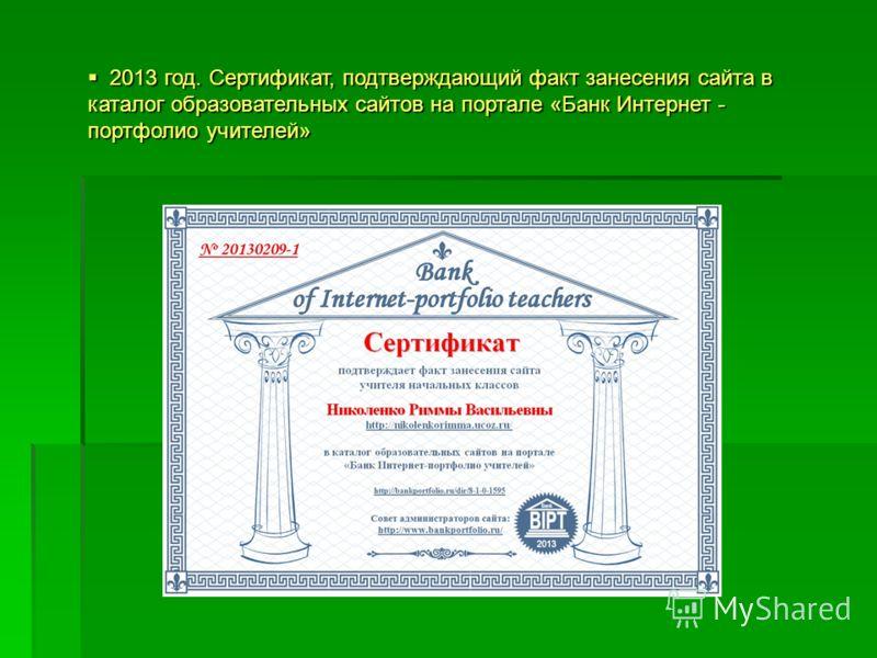 2013 год. Сертификат, подтверждающий факт занесения сайта в каталог образовательных сайтов на портале «Банк Интернет - портфолио учителей» 2013 год. Сертификат, подтверждающий факт занесения сайта в каталог образовательных сайтов на портале «Банк Инт