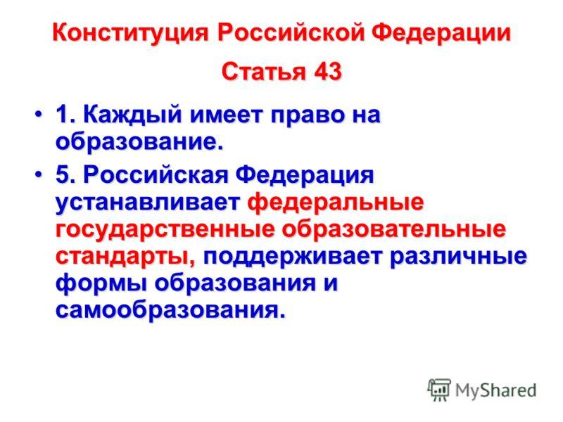 Конституция Российской Федерации Статья 43 1. Каждый имеет право на образование.1. Каждый имеет право на образование. 5. Российская Федерация устанавливает федеральные государственные образовательные стандарты, поддерживает различные формы образовани