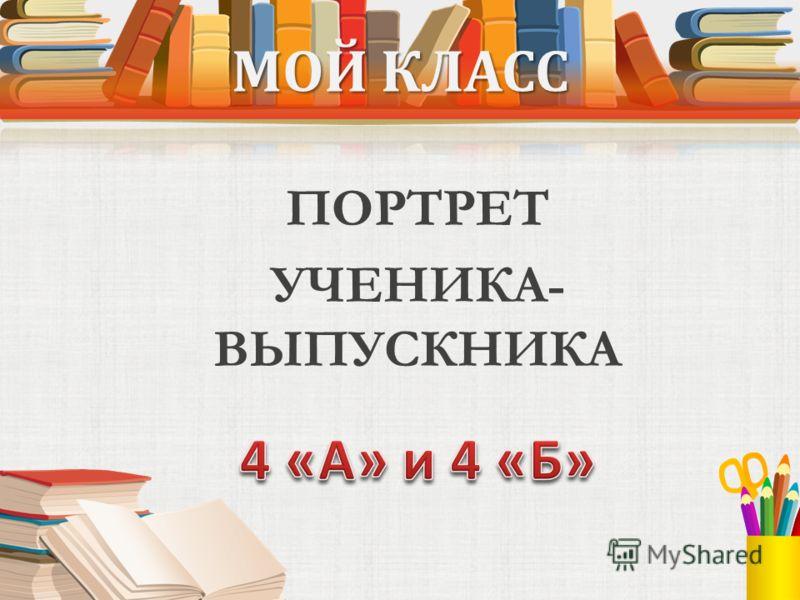 МОЙ КЛАСС ПОРТРЕТ УЧЕНИКА- ВЫПУСКНИКА