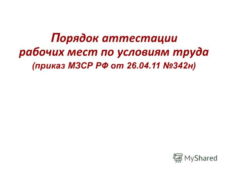 П орядок аттестации рабочих мест по условиям труда (приказ МЗСР РФ от 26.04.11 342н)