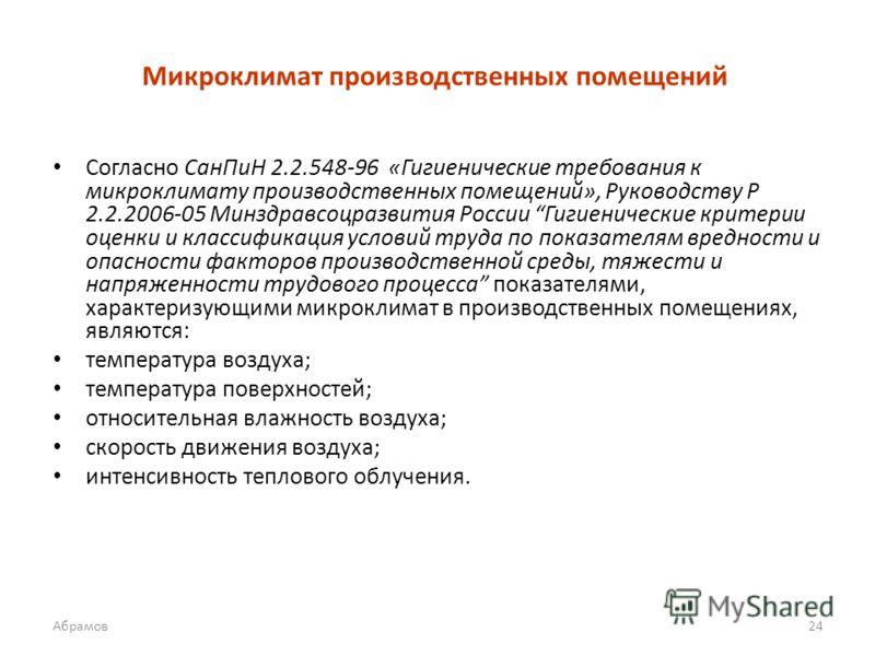 Микроклимат производственных помещений Согласно СанПиН 2.2.548-96 «Гигиенические требования к микроклимату производственных помещений», Руководству Р 2.2.2006-05 Минздравсоцразвития России Гигиенические критерии оценки и классификация условий труда п