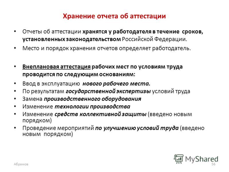 Хранение отчета об аттестации Отчеты об аттестации хранятся у работодателя в течение сроков, установленных законодательством Российской Федерации. Место и порядок хранения отчетов определяет работодатель. Внеплановая аттестация рабочих мест по услови