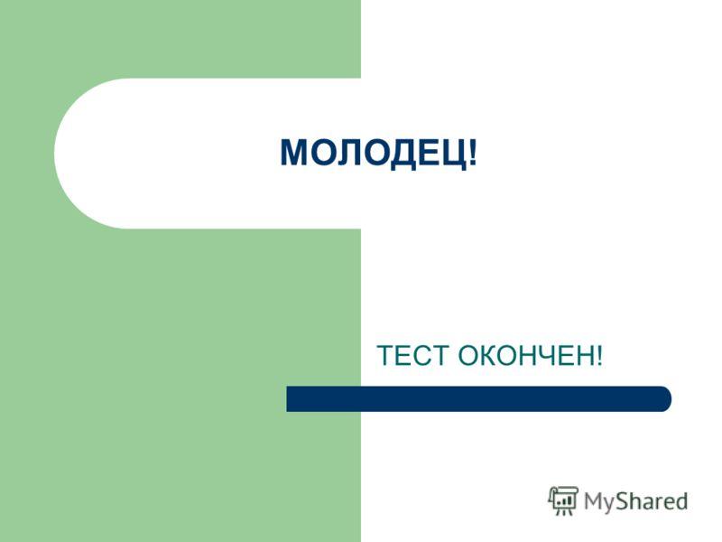 МОЛОДЕЦ! ТЕСТ ОКОНЧЕН!