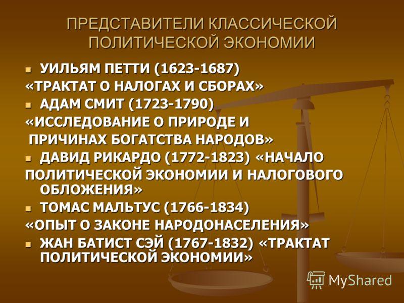 ПРЕДСТАВИТЕЛИ КЛАССИЧЕСКОЙ ПОЛИТИЧЕСКОЙ ЭКОНОМИИ УИЛЬЯМ ПЕТТИ (1623-1687) «ТРАКТАТ О НАЛОГАХ И СБОРАХ» АДАМ СМИТ (1723-1790) «ИССЛЕДОВАНИЕ О ПРИРОДЕ И ПРИЧИНАХ БОГАТСТВА НАРОДОВ» ДАВИД РИКАРДО (1772-1823) «НАЧАЛО ПОЛИТИЧЕСКОЙ ЭКОНОМИИ И НАЛОГОВОГО ОБ