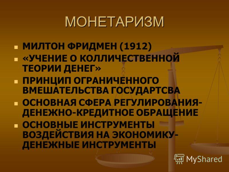 МОНЕТАРИЗМ МИЛТОН ФРИДМЕН (1912) «УЧЕНИЕ О КОЛЛИЧЕСТВЕННОЙ ТЕОРИИ ДЕНЕГ» ПРИНЦИП ОГРАНИЧЕННОГО ВМЕШАТЕЛЬСТВА ГОСУДАРТСВА ОСНОВНАЯ СФЕРА РЕГУЛИРОВАНИЯ- ДЕНЕЖНО-КРЕДИТНОЕ ОБРАЩЕНИЕ ОСНОВНЫЕ ИНСТРУМЕНТЫ ВОЗДЕЙСТВИЯ НА ЭКОНОМИКУ- ДЕНЕЖНЫЕ ИНСТРУМЕНТЫ