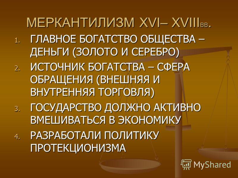 МЕРКАНТИЛИЗМ XVI– XVIII ВВ. 1. ГЛАВНОЕ БОГАТСТВО ОБЩЕСТВА – ДЕНЬГИ (ЗОЛОТО И СЕРЕБРО) 2. ИСТОЧНИК БОГАТСТВА – СФЕРА ОБРАЩЕНИЯ (ВНЕШНЯЯ И ВНУТРЕННЯЯ ТОРГОВЛЯ) 3. ГОСУДАРСТВО ДОЛЖНО АКТИВНО ВМЕШИВАТЬСЯ В ЭКОНОМИКУ 4. РАЗРАБОТАЛИ ПОЛИТИКУ ПРОТЕКЦИОНИЗМА