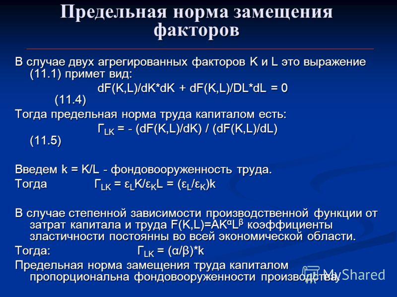 Предельная норма замещения факторов В случае двух агрегированных факторов K и L это выражение (11.1) примет вид: dF(K,L)/dK*dK + dF(K,L)/DL*dL = 0 (11.4) dF(K,L)/dK*dK + dF(K,L)/DL*dL = 0 (11.4) Тогда предельная норма труда капиталом есть: Γ LK = - (