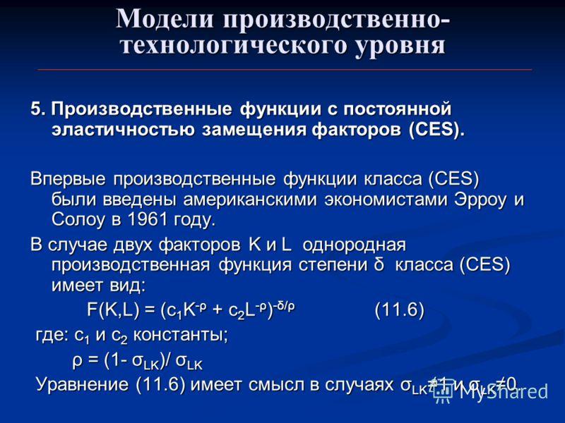 Модели производственно- технологического уровня 5. Производственные функции с постоянной эластичностью замещения факторов (CES). Впервые производственные функции класса (CES) были введены американскими экономистами Эрроу и Солоу в 1961 году. В случае