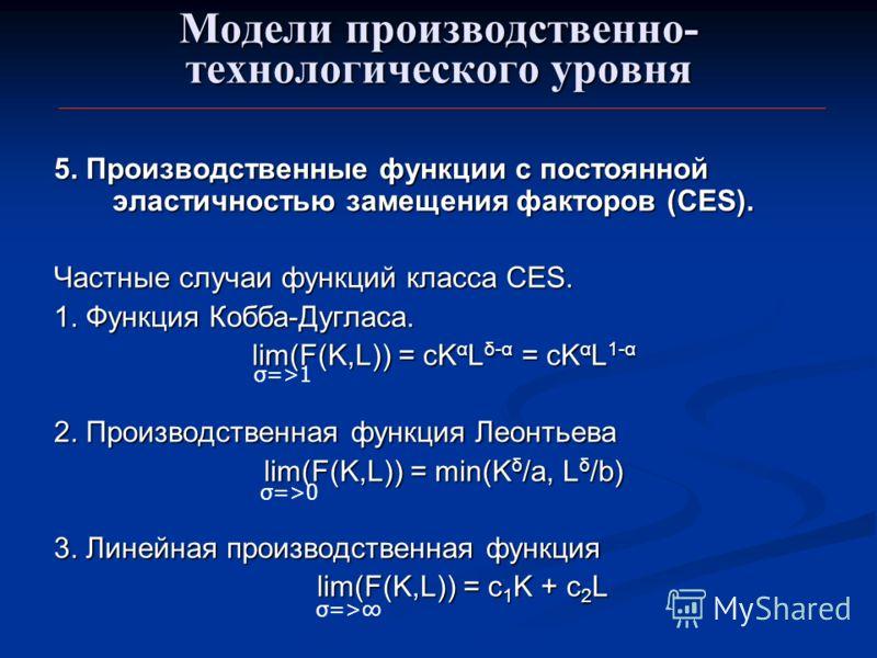 Модели производственно- технологического уровня 5. Производственные функции с постоянной эластичностью замещения факторов (CES). Частные случаи функций класса CES. 1. Функция Кобба-Дугласа. lim(F(K,L)) = cK α L δ-α = cK α L 1-α lim(F(K,L)) = cK α L δ