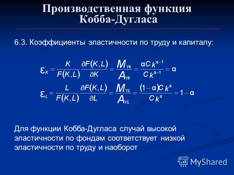Производственная функция Кобба-Дугласа 6.3. Коэффициенты эластичности по труду и капиталу: Для функции Кобба-Дугласа случай высокой эластичности по фондам соответствует низкой эластичности по труду и наоборот