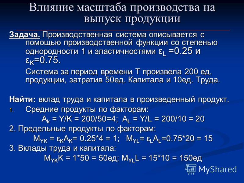Влияние масштаба производства на выпуск продукции Задача. Производственная система описывается с помощью производственной функции со степенью однородности 1 и эластичностями ε L =0.25 и ε K =0.75. Система за период времени Т произвела 200 ед. продукц
