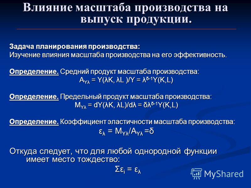 Влияние масштаба производства на выпуск продукции. Задача планирования производства: Изучение влияния масштаба производства на его эффективность. Определение. Средний продукт масштаба производства: A Yλ = Y(λK, λL )/Y = λ δ-1 Y(K,L) A Yλ = Y(λK, λL )