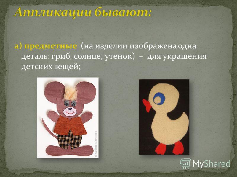 а) предметные (на изделии изображена одна деталь: гриб, солнце, утенок) – для украшения детских вещей;