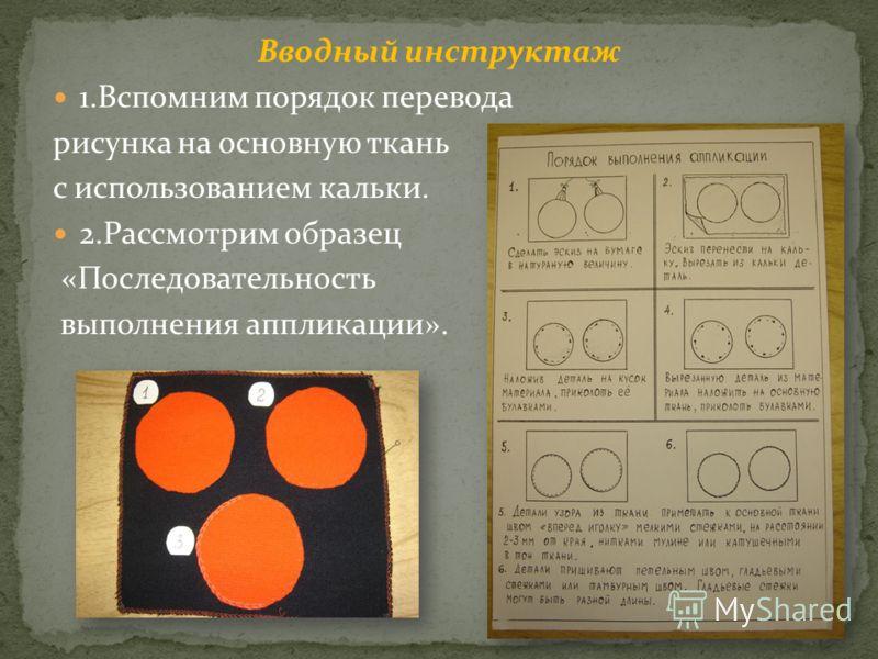Вводный инструктаж 1.Вспомним порядок перевода рисунка на основную ткань с использованием кальки. 2.Рассмотрим образец «Последовательность выполнения аппликации».