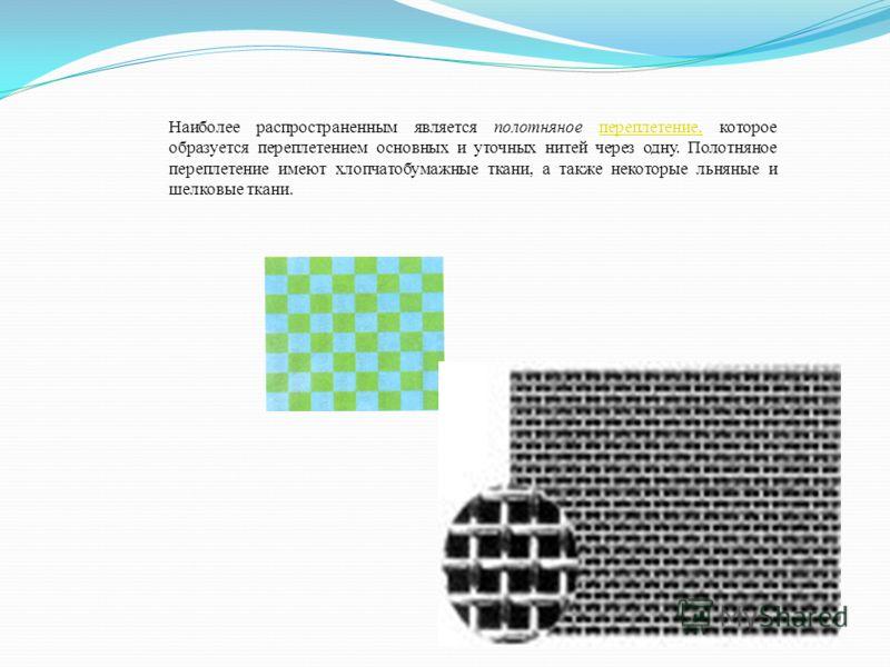 Наиболее распространенным является полотняное переплетение, которое образуется переплетением основных и уточных нитей через одну. Полотняное переплетение имеют хлопчатобумажные ткани, а также некоторые льняные и шелковые ткани.переплетение,