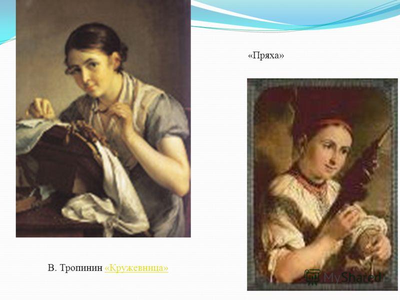 В. Тропинин «Кружевница»«Кружевница» « Пряха»