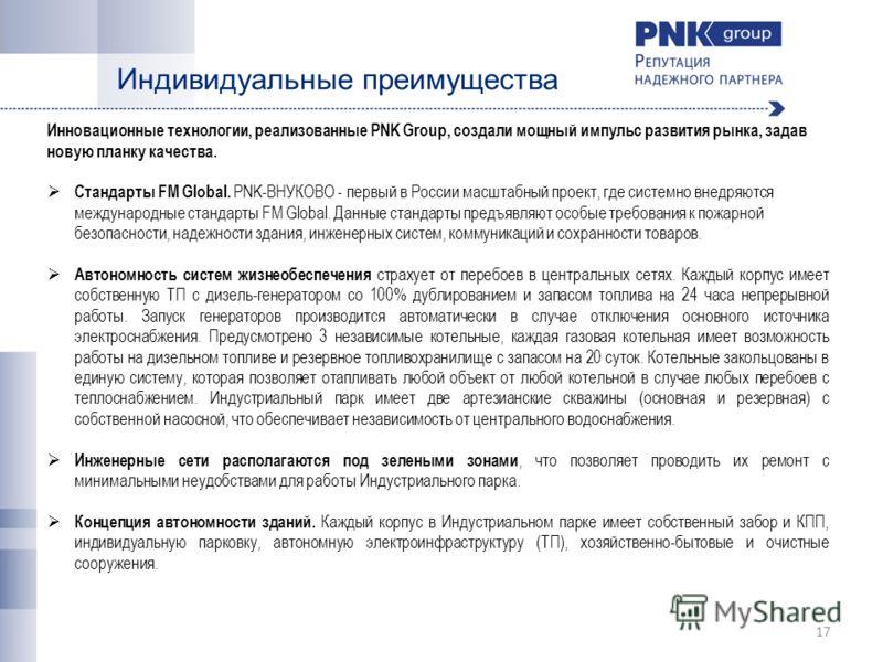 Индивидуальные преимущества 17 Инновационные технологии, реализованные PNK Group, создали мощный импульс развития рынка, задав новую планку качества. Стандарты FM Global. PNK-ВНУКОВО - первый в России масштабный проект, где системно внедряются междун