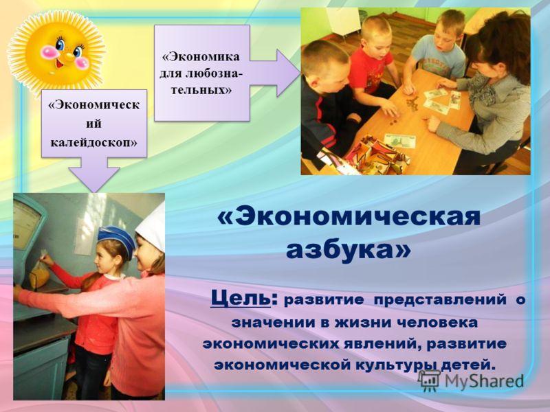 Цель: развитие представлений о значении в жизни человека экономических явлений, развитие экономической культуры детей. «Экономическ ий калейдоскоп» «Экономика для любозна- тельных» «Экономика для любозна- тельных» «Экономическая азбука»
