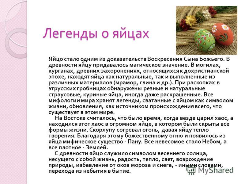 Легенды о яйцах Яйцо стало одним из доказательств Воскресения Сына Божьего. В древности яйцу придавалось магическое значение. В могилах, курганах, древних захоронениях, относящихся к дохристианской эпохе, находят яйца как натуральные, так и выполненн
