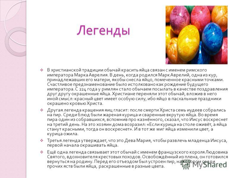 Легенды В христианской традиции обычай красить яйца связан с именем римского императора Марка Аврелия. В день, когда родился Марк Аврелий, одна из кур, принадлежавших его матери, якобы снесла яйцо, помеченное красными точками. Счастливое предзнаменов