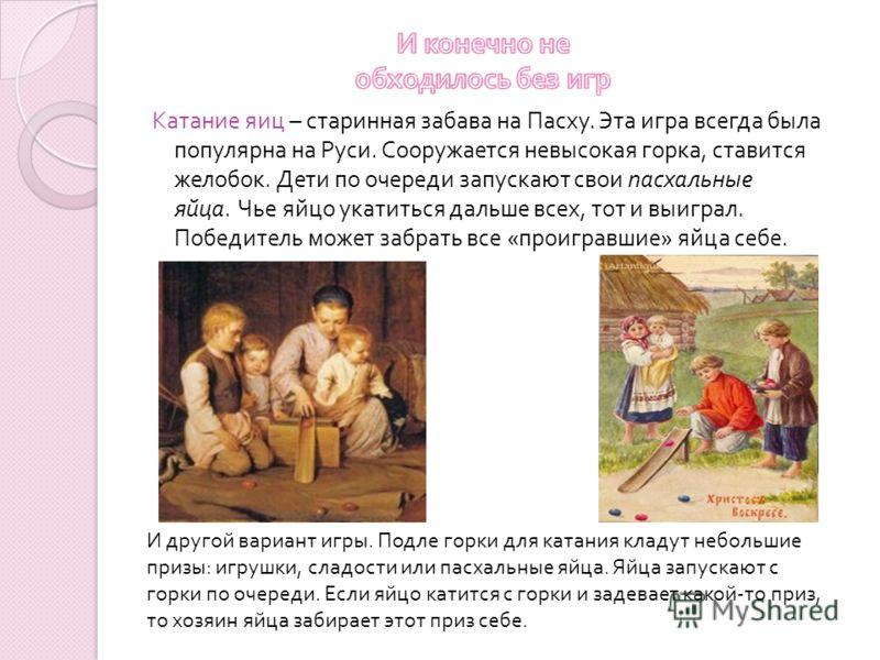 Катание яиц – старинная забава на Пасху. Эта игра всегда была популярна на Руси. Сооружается невысокая горка, ставится желобок. Дети по очереди запускают свои пасхальные яйца. Чье яйцо укатиться дальше всех, тот и выиграл. Победитель может забрать вс