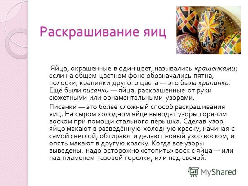 Раскрашивание яиц Яйца, окрашенные в один цвет, назывались крашенками ; если на общем цветном фоне обозначались пятна, полоски, крапинки другого цвета это была крапанка. Ещё были писанки яйца, раскрашенные от руки сюжетными или орнаментальными узорам