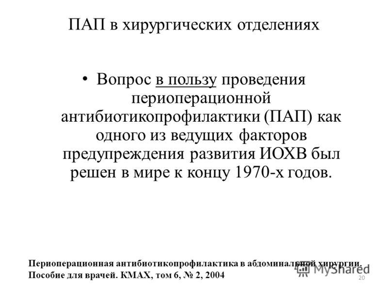 20 ПАП в хирургических отделениях Вопрос в пользу проведения периоперационной антибиотикопрофилактики (ПАП) как одного из ведущих факторов предупреждения развития ИОХВ был решен в мире к концу 1970-х годов. Периоперационная антибиотикопрофилактика в