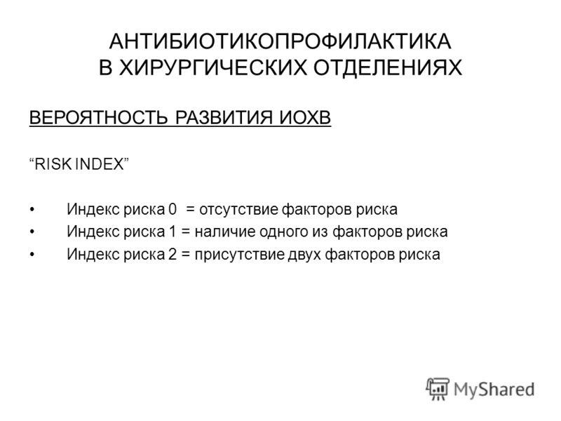 АНТИБИОТИКОПРОФИЛАКТИКА В ХИРУРГИЧЕСКИХ ОТДЕЛЕНИЯХ ВЕРОЯТНОСТЬ РАЗВИТИЯ ИОХВ RISK INDEX Индекс риска 0 = отсутствие факторов риска Индекс риска 1 = наличие одного из факторов риска Индекс риска 2 = присутствие двух факторов риска