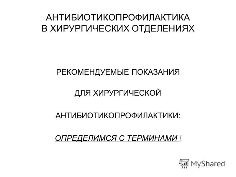 АНТИБИОТИКОПРОФИЛАКТИКА В ХИРУРГИЧЕСКИХ ОТДЕЛЕНИЯХ РЕКОМЕНДУЕМЫЕ ПОКАЗАНИЯ ДЛЯ ХИРУРГИЧЕСКОЙ АНТИБИОТИКОПРОФИЛАКТИКИ: ОПРЕДЕЛИМСЯ С ТЕРМИНАМИ !