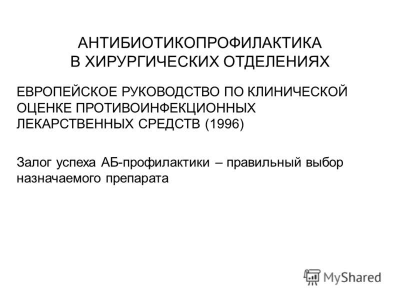 АНТИБИОТИКОПРОФИЛАКТИКА В ХИРУРГИЧЕСКИХ ОТДЕЛЕНИЯХ ЕВРОПЕЙСКОЕ РУКОВОДСТВО ПО КЛИНИЧЕСКОЙ ОЦЕНКЕ ПРОТИВОИНФЕКЦИОННЫХ ЛЕКАРСТВЕННЫХ СРЕДСТВ (1996) Залог успеха АБ-профилактики – правильный выбор назначаемого препарата