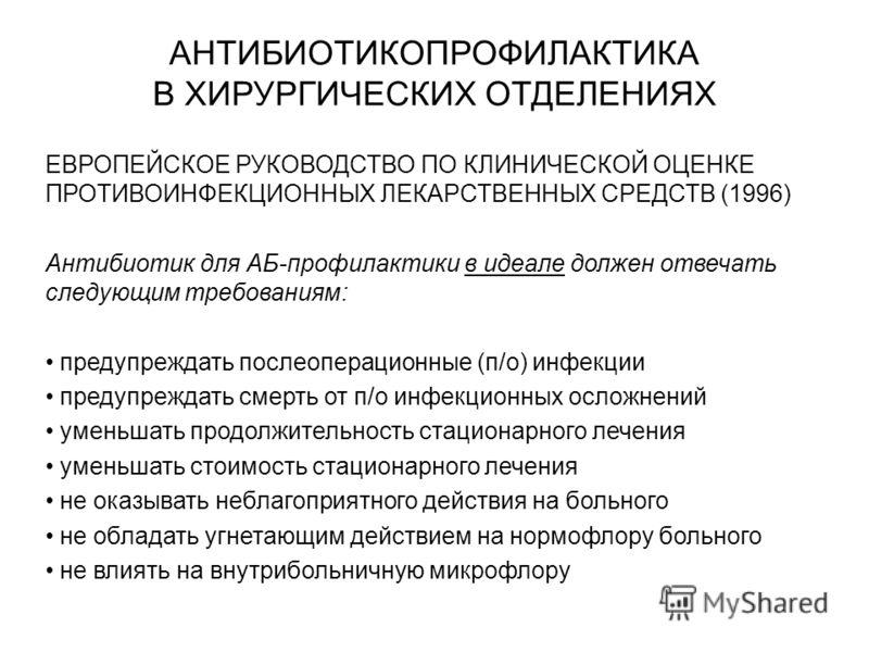 АНТИБИОТИКОПРОФИЛАКТИКА В ХИРУРГИЧЕСКИХ ОТДЕЛЕНИЯХ ЕВРОПЕЙСКОЕ РУКОВОДСТВО ПО КЛИНИЧЕСКОЙ ОЦЕНКЕ ПРОТИВОИНФЕКЦИОННЫХ ЛЕКАРСТВЕННЫХ СРЕДСТВ (1996) Антибиотик для АБ-профилактики в идеале должен отвечать следующим требованиям: предупреждать послеоперац