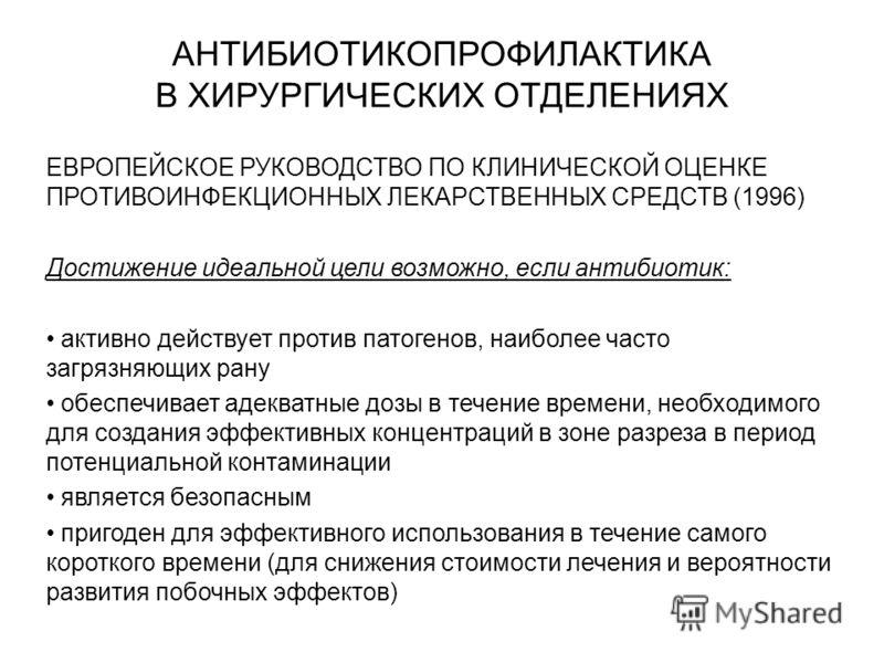 АНТИБИОТИКОПРОФИЛАКТИКА В ХИРУРГИЧЕСКИХ ОТДЕЛЕНИЯХ ЕВРОПЕЙСКОЕ РУКОВОДСТВО ПО КЛИНИЧЕСКОЙ ОЦЕНКЕ ПРОТИВОИНФЕКЦИОННЫХ ЛЕКАРСТВЕННЫХ СРЕДСТВ (1996) Достижение идеальной цели возможно, если антибиотик: активно действует против патогенов, наиболее часто