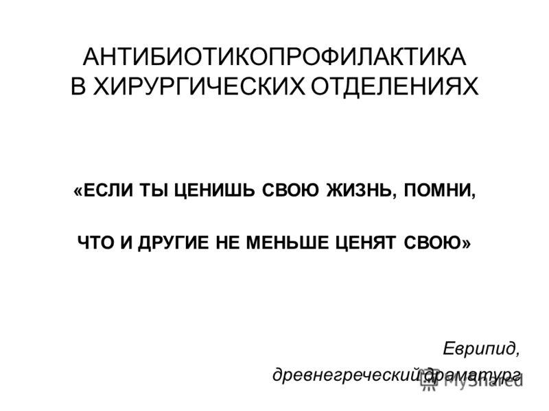 АНТИБИОТИКОПРОФИЛАКТИКА В ХИРУРГИЧЕСКИХ ОТДЕЛЕНИЯХ «ЕСЛИ ТЫ ЦЕНИШЬ СВОЮ ЖИЗНЬ, ПОМНИ, ЧТО И ДРУГИЕ НЕ МЕНЬШЕ ЦЕНЯТ СВОЮ» Еврипид, древнегреческий драматург