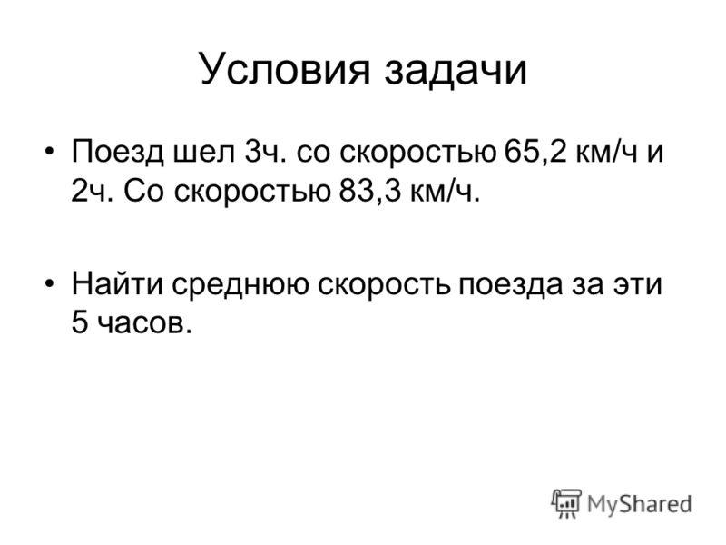 Условия задачи Поезд шел 3ч. cо скоростью 65,2 км/ч и 2ч. Со скоростью 83,3 км/ч. Найти среднюю скорость поезда за эти 5 часов.