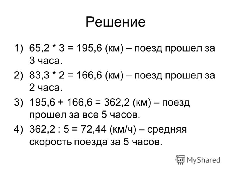 Решение 1)65,2 * 3 = 195,6 (км) – поезд прошел за 3 часа. 2)83,3 * 2 = 166,6 (км) – поезд прошел за 2 часа. 3)195,6 + 166,6 = 362,2 (км) – поезд прошел за все 5 часов. 4)362,2 : 5 = 72,44 (км/ч) – средняя скорость поезда за 5 часов.
