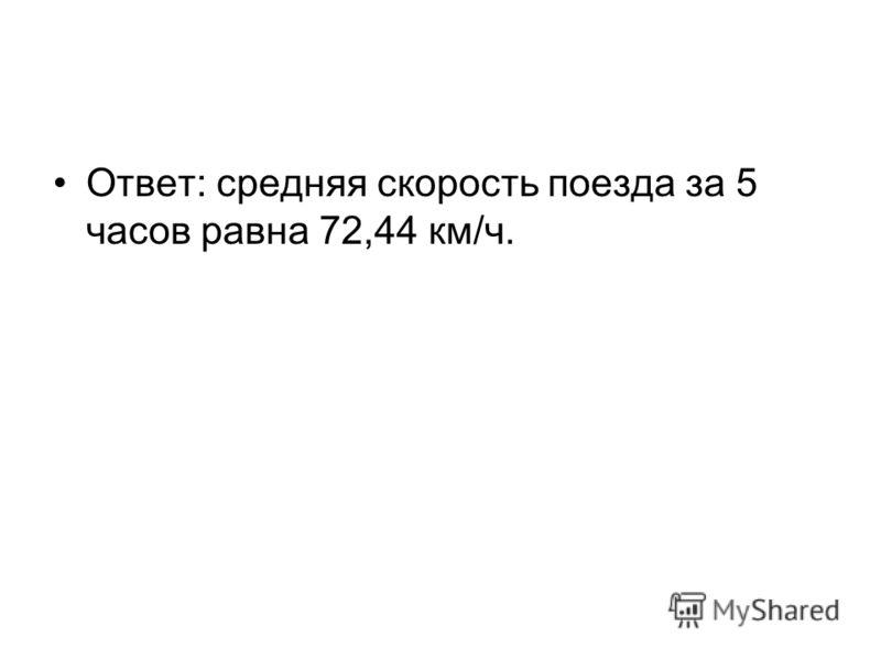 Ответ: средняя скорость поезда за 5 часов равна 72,44 км/ч.